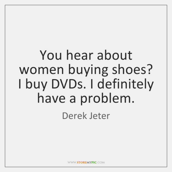 You hear about women buying shoes? I buy DVDs. I definitely have ...
