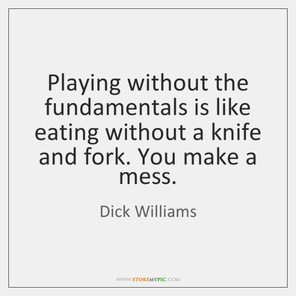 Playing without the fundamentals is like eating without a knife and fork. ...