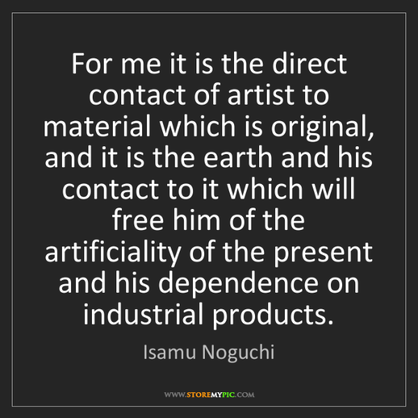 Isamu Noguchi: For me it is the direct contact of artist to material...