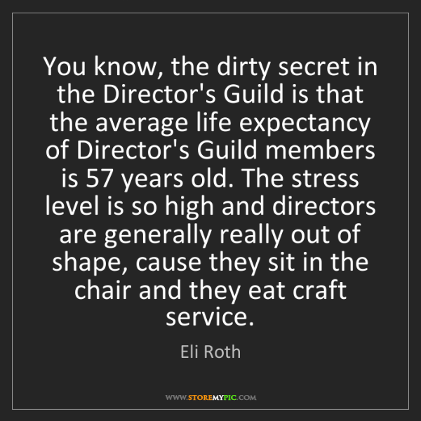 Eli Roth: You know, the dirty secret in the Director's Guild is...