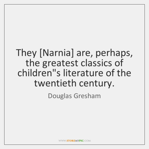 They [Narnia] are, perhaps, the greatest classics of children's literature of the ...