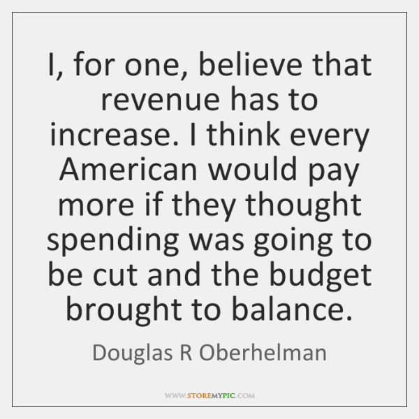 I, for one, believe that revenue has to increase. I think every ...