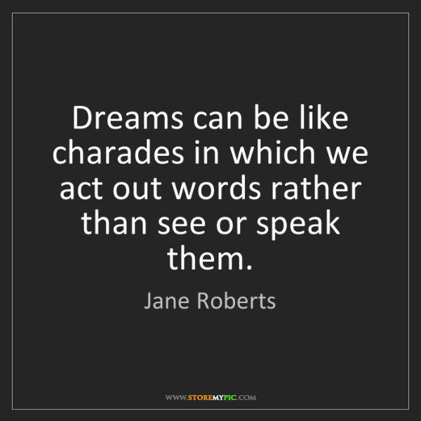 Jane Roberts: Dreams can be like charades in which we act out words...