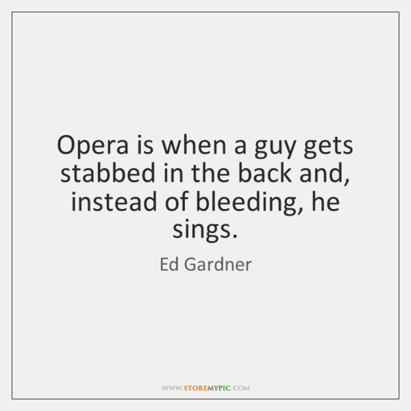 Opera is when a guy gets stabbed in the back and, instead ...