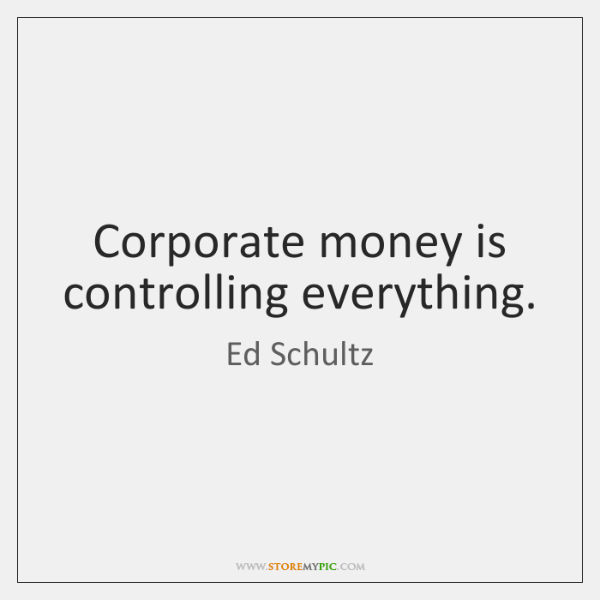 Corporate money is controlling everything.