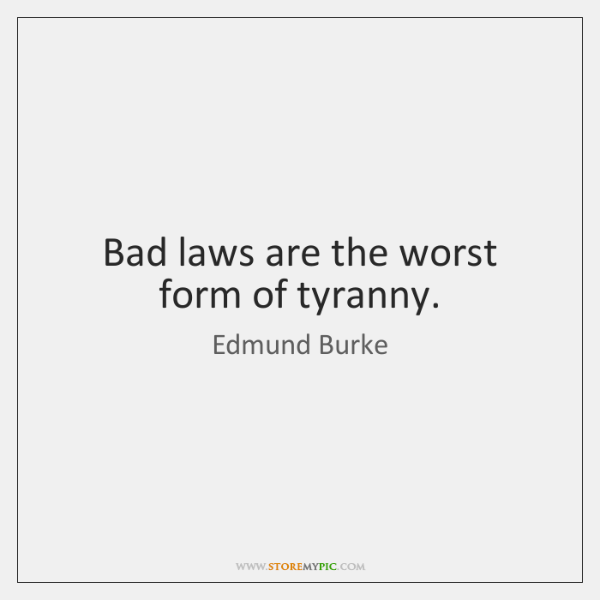 Bad laws are the worst form of tyranny.