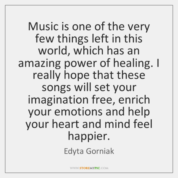 Music is one of the very few things left in this world, ...