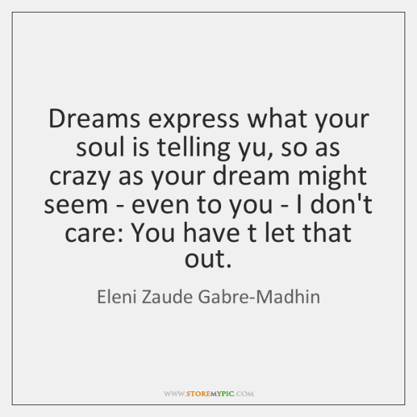 Dreams express what your soul is telling yu, so as crazy as ...