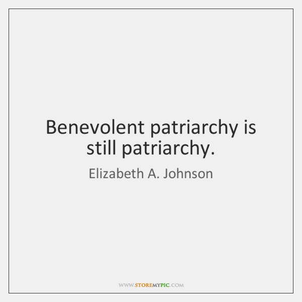 Benevolent patriarchy is still patriarchy.