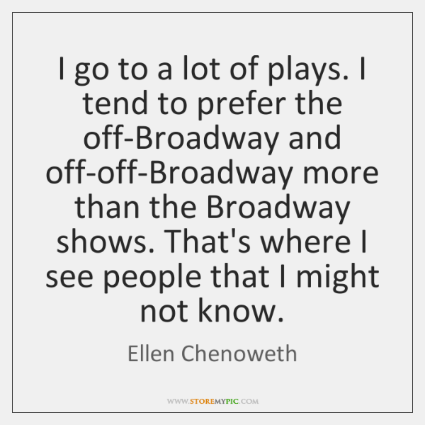 I go to a lot of plays. I tend to prefer the ...