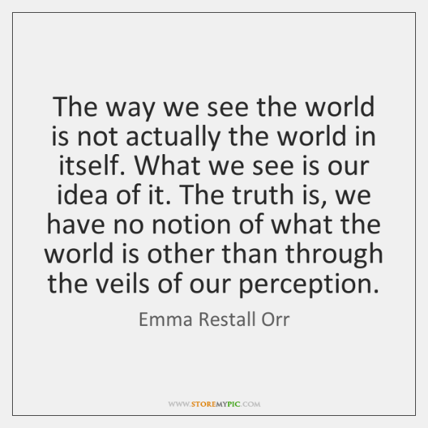 The way we see the world is not actually the world in ...