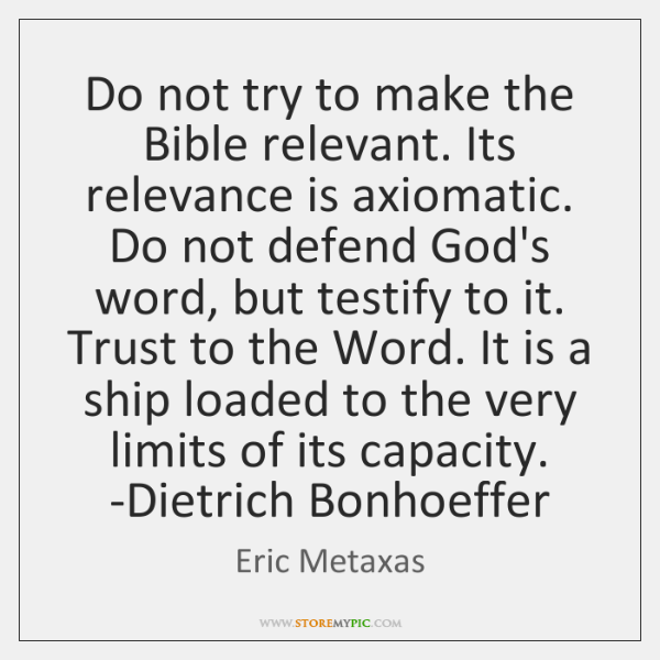 Do not try to make the Bible relevant. Its relevance is axiomatic. ...