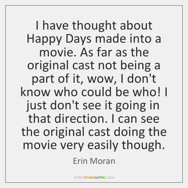 I have thought about Happy Days made into a movie. As far ...