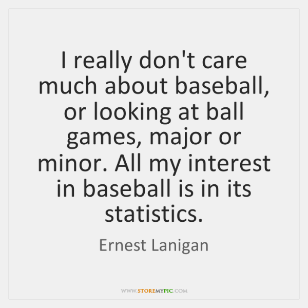 I really don't care much about baseball, or looking at ball games, ...