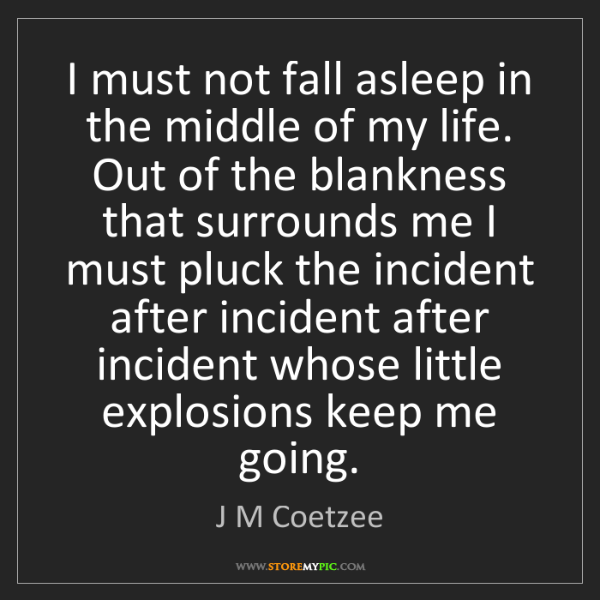 J M Coetzee: I must not fall asleep in the middle of my life. Out...