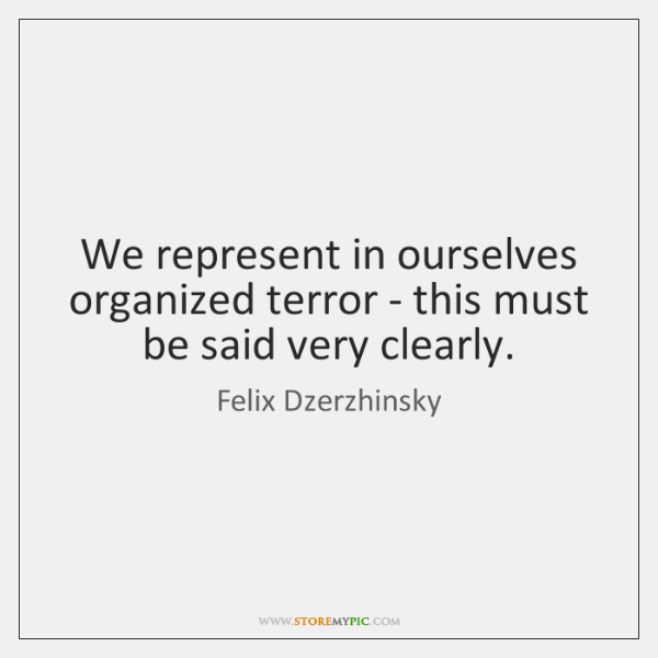 We represent in ourselves organized terror - this must be said very ...