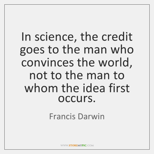 In science, the credit goes to the man who convinces the world, ...