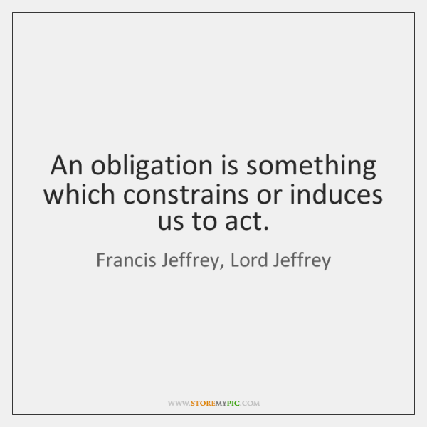 An obligation is something which constrains or induces us to act.