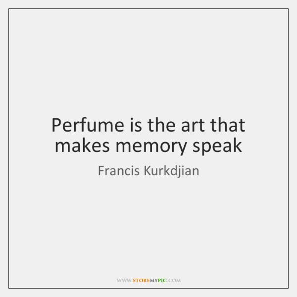 Perfume is the art that makes memory speak