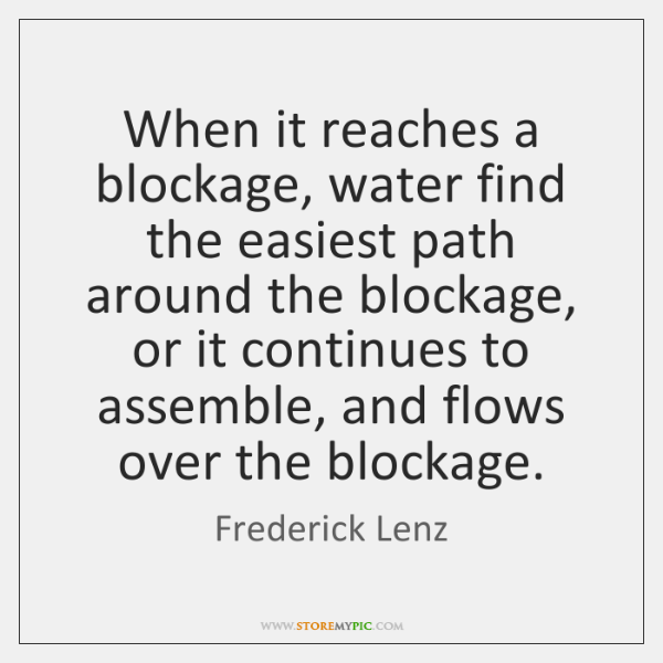 When it reaches a blockage, water find the easiest path around the ...