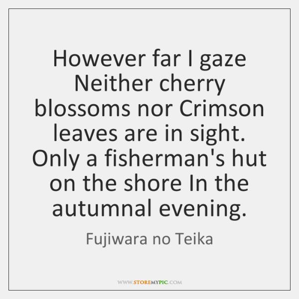 However far I gaze Neither cherry blossoms nor Crimson leaves are in ...