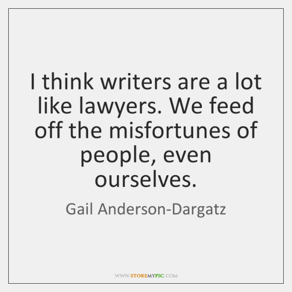 I think writers are a lot like lawyers. We feed off the ...