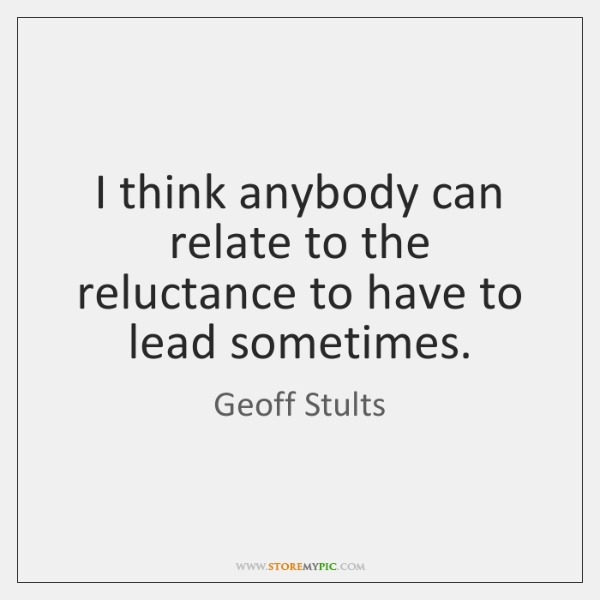 I think anybody can relate to the reluctance to have to lead ...