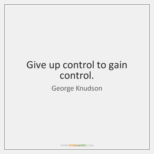 Give up control to gain control.