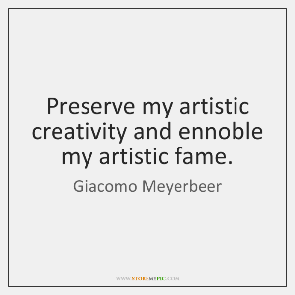 Preserve my artistic creativity and ennoble my artistic fame.