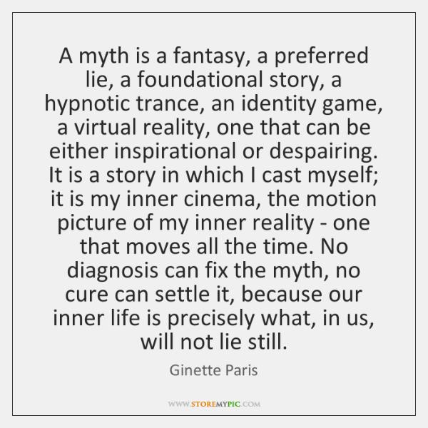 A myth is a fantasy, a preferred lie, a foundational story, a ...