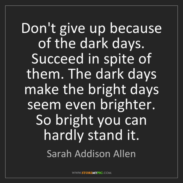 Sarah Addison Allen: Don't give up because of the dark days. Succeed in spite...