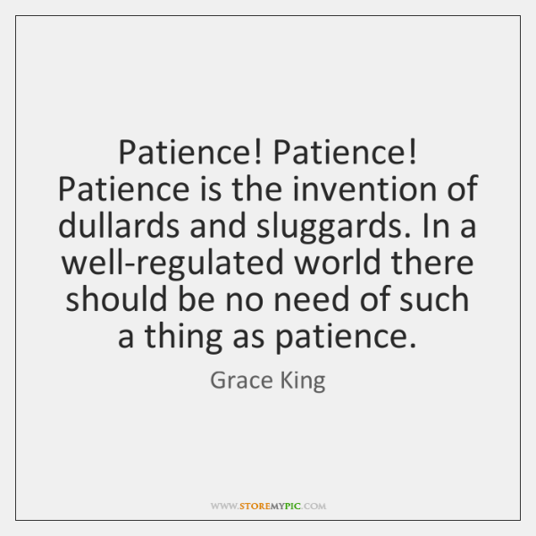 Patience! Patience! Patience is the invention of dullards and sluggards. In a ...