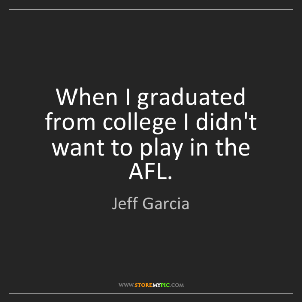 Jeff Garcia: When I graduated from college I didn't want to play in...