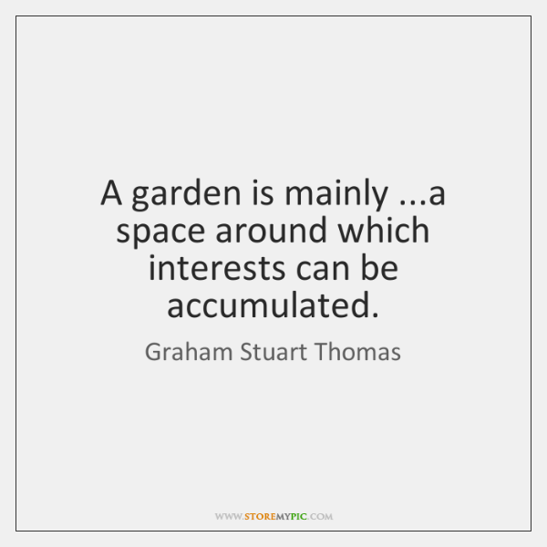 A garden is mainly ...a space around which interests can be accumulated.