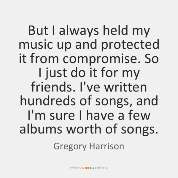 But I always held my music up and protected it from compromise. ...