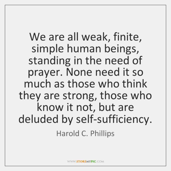 We are all weak, finite, simple human beings, standing in the need ...