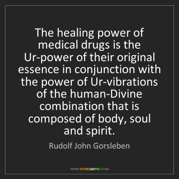 Rudolf John Gorsleben: The healing power of medical drugs is the Ur-power of...