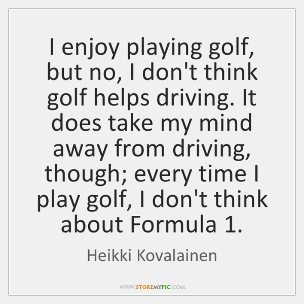 I enjoy playing golf, but no, I don't think golf helps driving. ...