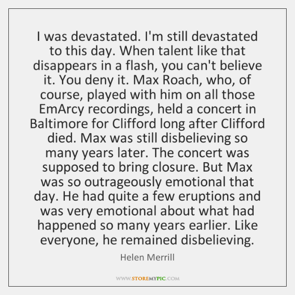 I was devastated. I'm still devastated to this day. When talent like ...