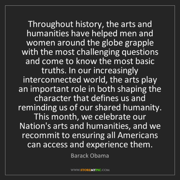Barack Obama: Throughout history, the arts and humanities have helped...