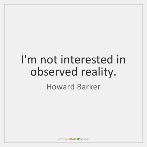 I'm not interested in observed reality.