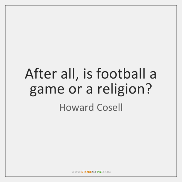 After all, is football a game or a religion?