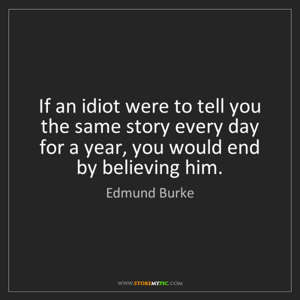 Edmund Burke: If an idiot were to tell you the same story every day...