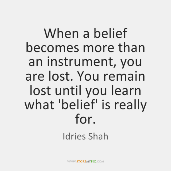 When a belief becomes more than an instrument, you are lost. You ...