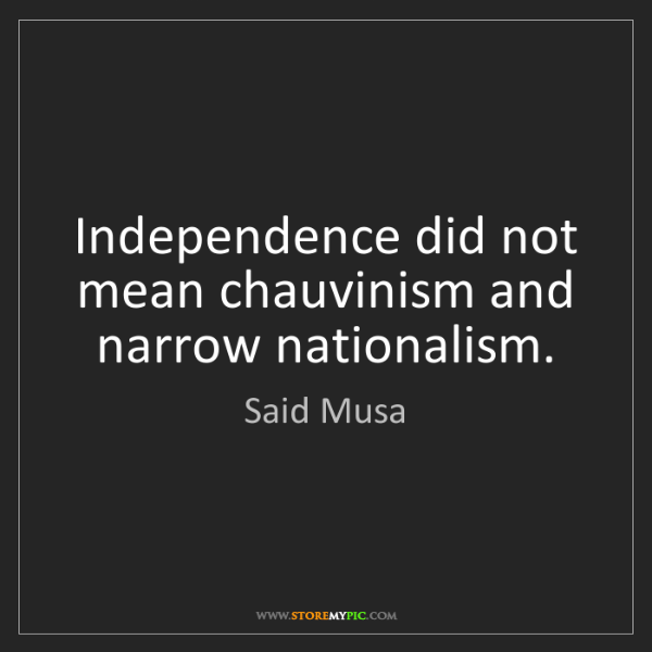 Said Musa: Independence did not mean chauvinism and narrow nationalism.