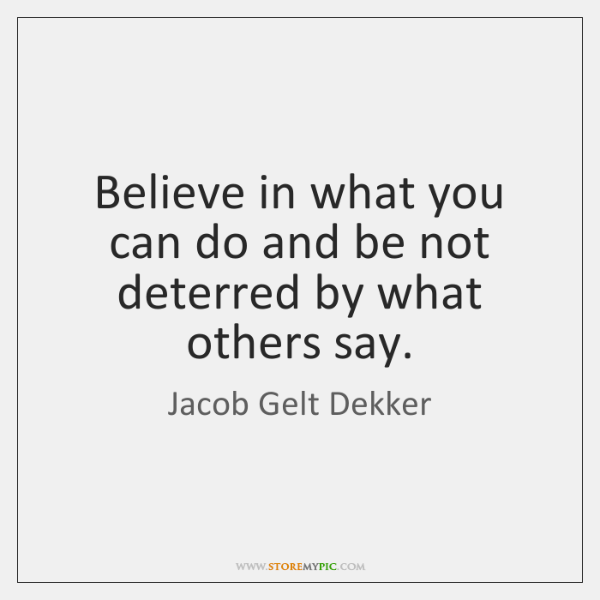 Believe in what you can do and be not deterred by what ...