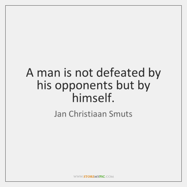 A man is not defeated by his opponents but by himself.
