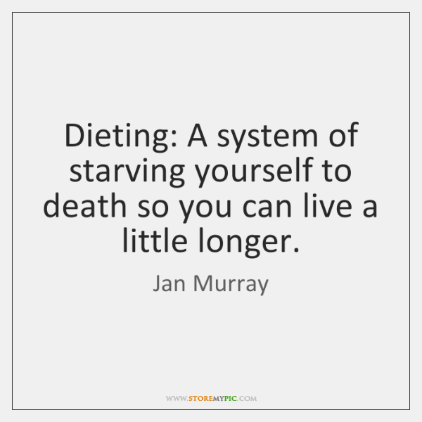 Dieting: A system of starving yourself to death so you can live ...