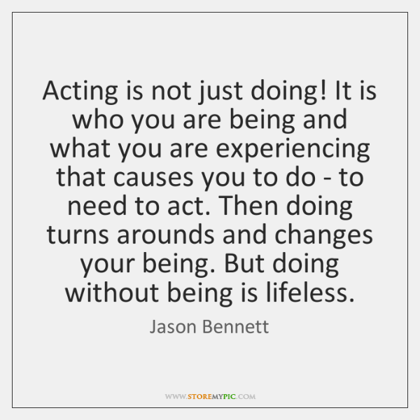 Acting is not just doing! It is who you are being and ...