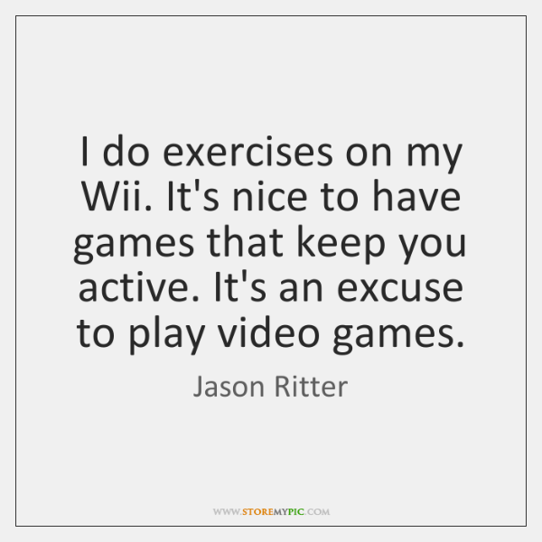 I do exercises on my Wii. It's nice to have games that ...
